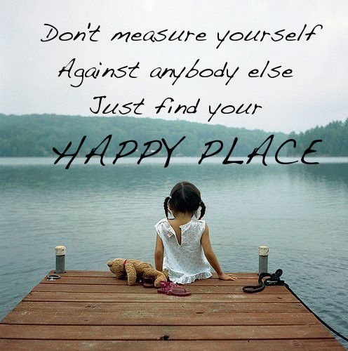 Dont Measure Yourself Againt Anybody Else Just Find Your Happy