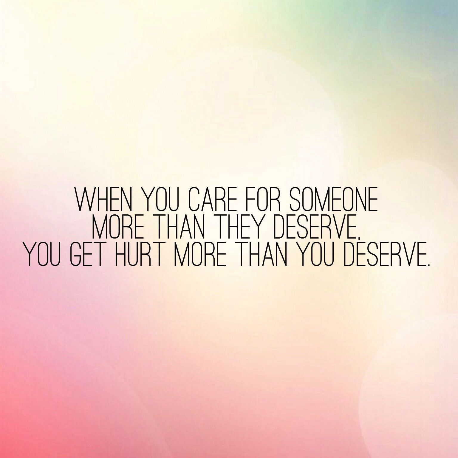 When you care for someone more than they deserve you hurt more than you deserve