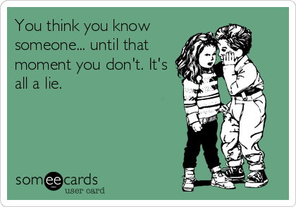 You think you know someone... until that moment you don't. It's all a lie.