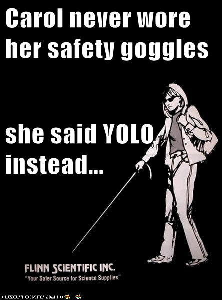 Carol never wore her safety goggles she said YOLO instead ...