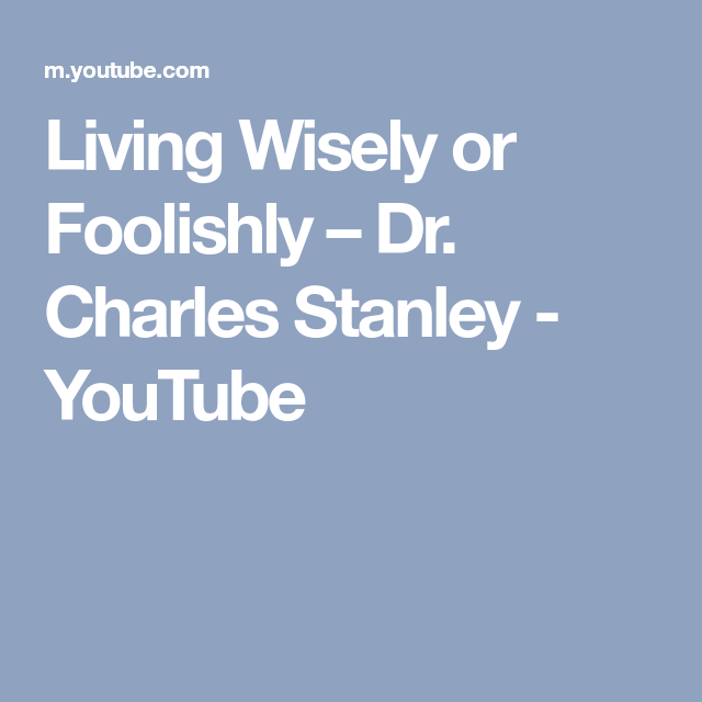 Living Wisely Or Foolishly Dr Charles Stanley Youtube
