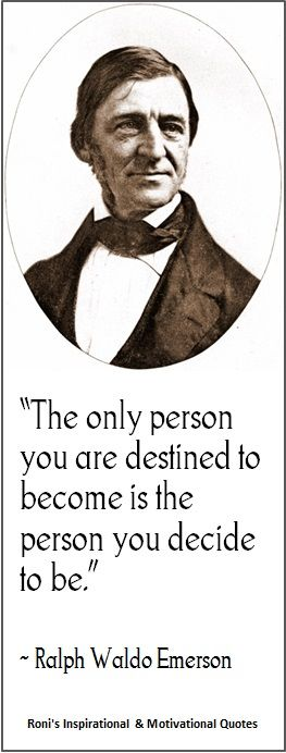 "Ralph Waldo Emerson: ""The only person you are destined to become is the person you decide to be.""  