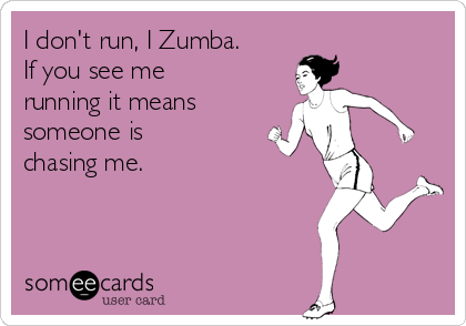 I don't run, I Zumba. If you see me running it means someone is chasing me.