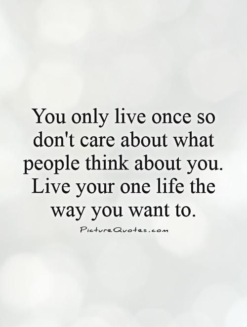 You Only Live Once So Dont Care About What People Think About You Live Your One Life The Way You Want To Q Understanding Quotes Don T Care Inspirational Quotes