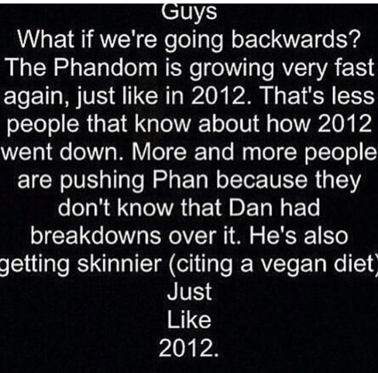 """If you don't know, In 2012, Dan had a mental breakdown because their fans wouldn't stop with all this """"Phan"""" stuff. Which was harmless, but then people started asking Dan and Phil's families about Phan. and Dan got skinnier and sadder. Which is horrible, because he just became a vegan, which is going to make him skinnier. They acted a little different in the new gaming video, too.So guys, please stop pushing them about the shipping. Please. Please>>> that's horrible! Repin repin repin!"""
