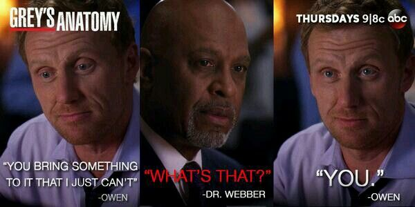Owen Hunt: You bring something to it that I just can't. Richard Webber: What's that? Owen: You. Grey's Anatomy quotes