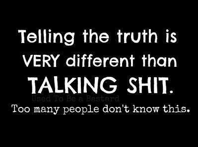 Big difference from telling the truth and talking shit ...