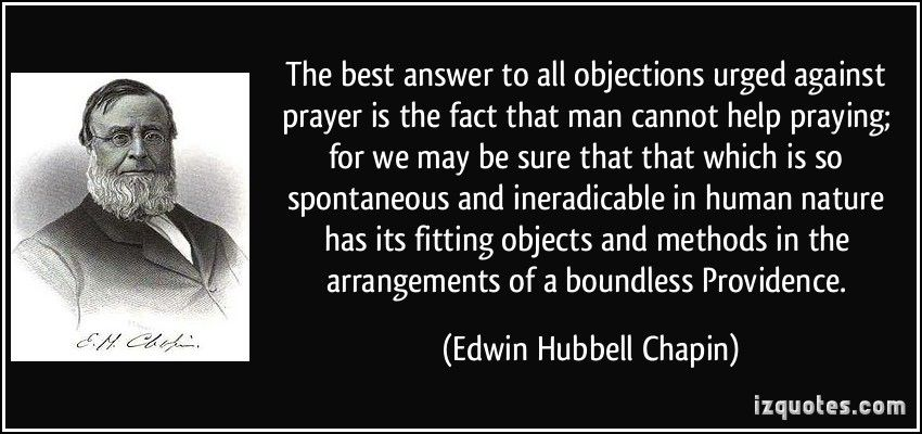 http://izquotes.com/quotes-pictures/quote-the-best-answer-to-all-objections-urged-against-prayer-is-the-fact-that-man-cannot-help-praying-edwin-hubbell-chapin-367480.jpg