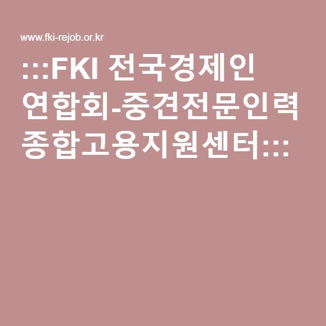 :::FKI 전국경제인 연합회-중견전문인력 종합고용지원센터:::