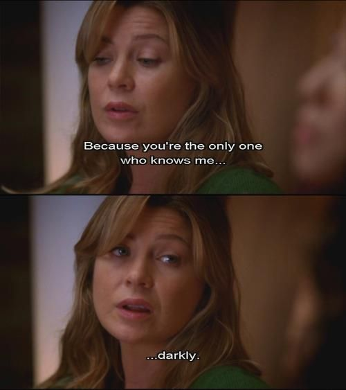 Grey's Anatomy - because you're the only one who knows me... darkly.