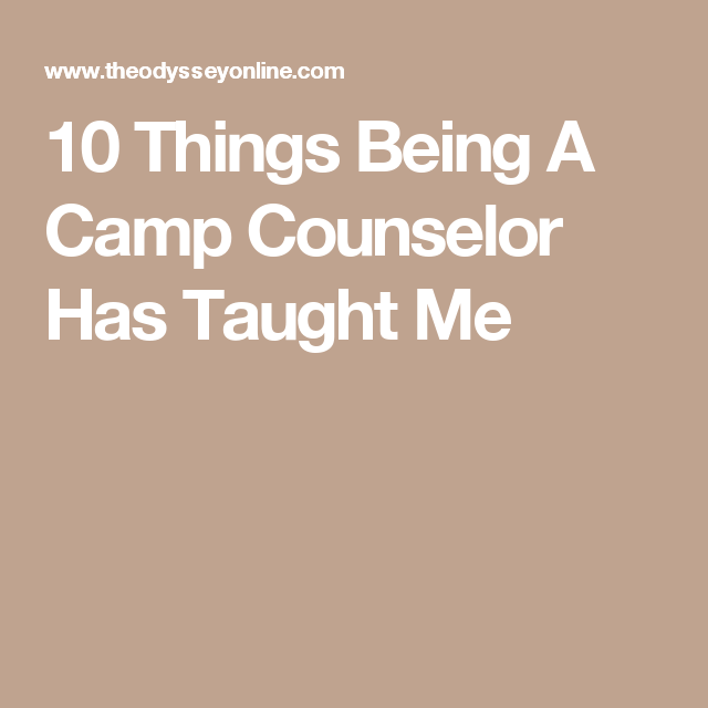 10 Things Being A Camp Counselor Has Taught Me (With