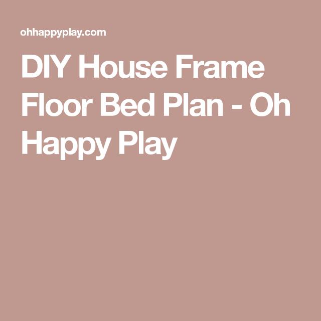 DIY House Frame Floor Bed Plan Oh Happy Play – House Frame Floor Bed Plans