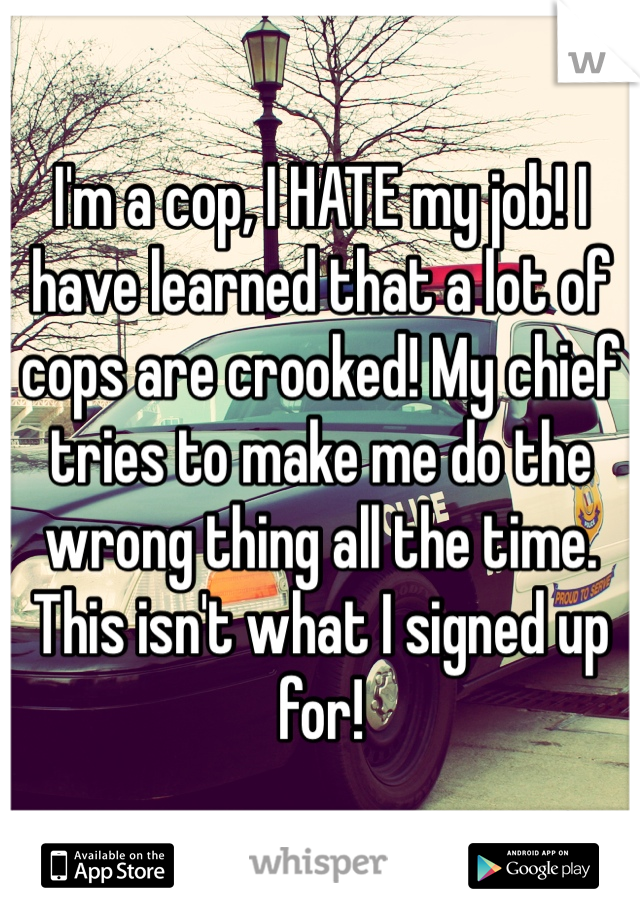I'm a cop, I HATE my job! I have learned that a lot of cops