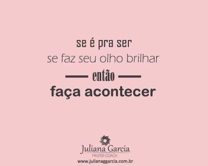 se é pra ser se faz seu olho brilhar ~então~ faça acontecer  https://www.facebook.com/julianamastercoach  http://www.julianaggarcia.com.br