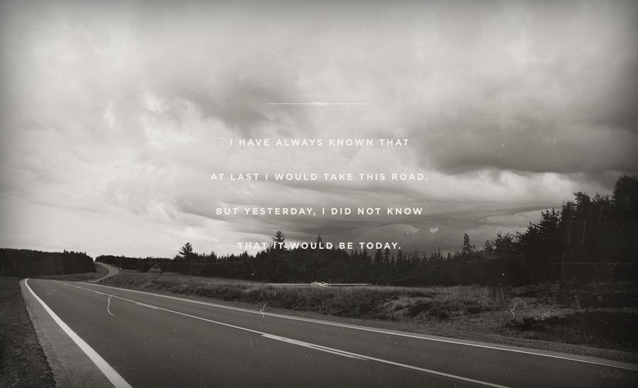 I Have Always Known that at last I would take this road.  But yesterday, I did not know that it would be today.
