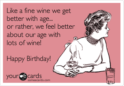 Funny Birthday Ecard Like A Fine Wine We Get Better With Age Or Rather Feel About Our Lots Of Happy