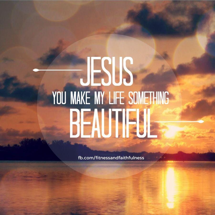 Jesus You Make My Life Something Beautiful Inspirational Quotes