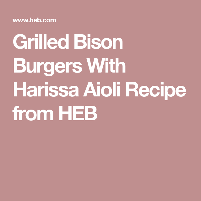 Grilled Bison Burgers With Harissa Aioli Recipe from HEB