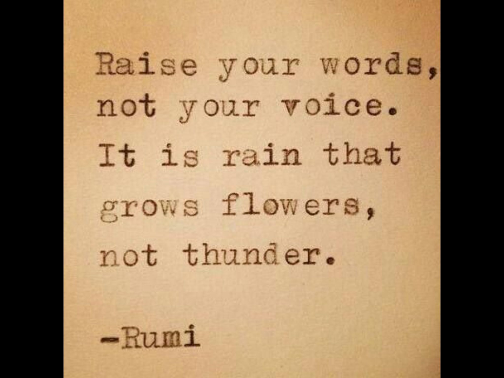 Rumi Quote: Raise Your Words, Not Your Voice, It Is Rain That Grows  Flowers, Not Thunder   Another Inspirational Thought For You To Enjoy Today!