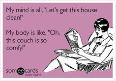 """my mind is all, """"let's get this house clean!"""" my body is like, """"oh"""