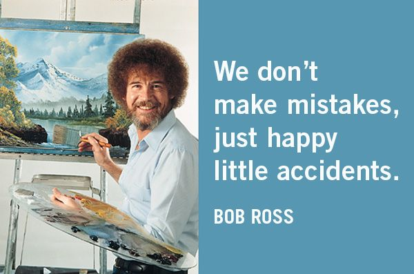 We don't make mistakes, just happy little accidents. -Bob ...