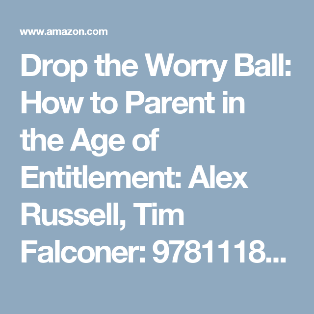 Drop the Worry Ball: How to Parent in the Age of Entitlement: Alex Russell, Tim Falconer: 9781118124949: Amazon.com: Books