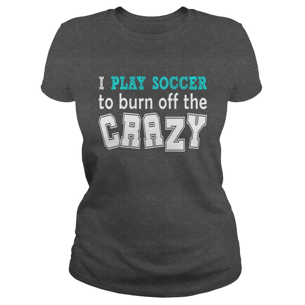 I play soccer to burn off the crazy