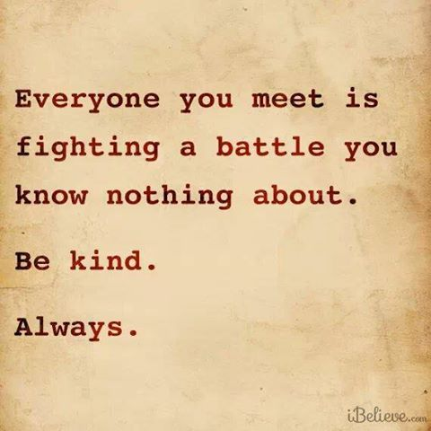Everyone is fighting a battle.  Show God's love to everyone.