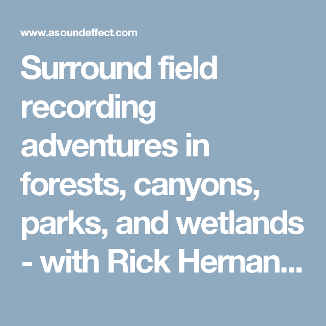 Surround field recording adventures in forests, canyons, parks, and wetlands - with Rick Hernandez: | A Sound Effect
