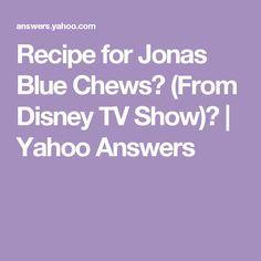 Recipe for Jonas Blue Chews? (From Disney TV Show)?   Yahoo