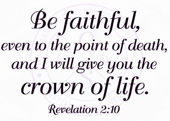 Do not fear any of those things which you are about to suffer. Indeed the devil is about to throw some of you into prison that you may be tested and you will have tribulation ten days. Be faithful until death and I will give you the crown of life. -Revelation 2:10