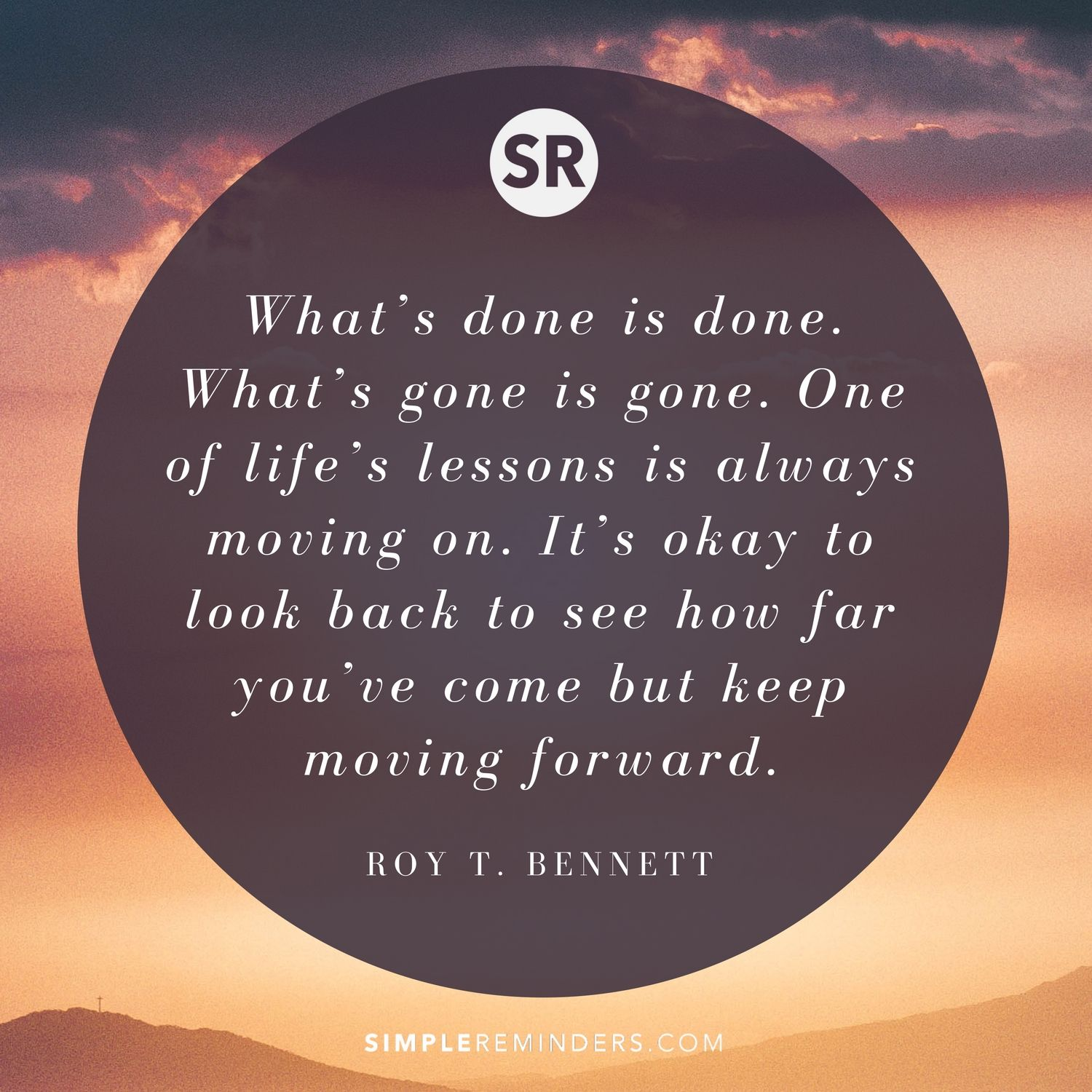 What S Done Is Done What S Gone Is Gone One Of Life S Lessons Is Always Moving On It S Okay To Look Back To See How Quotes About Moving On Life Lessons Life