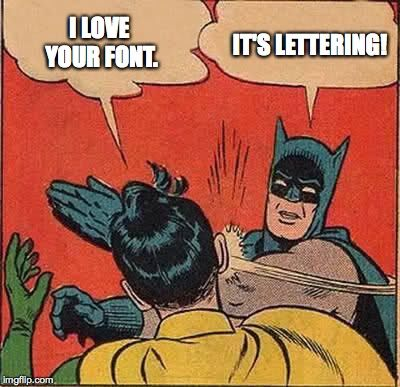 It's not a font... it's lettering, baby!
