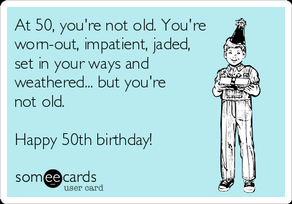 At 50 You Re Not Old You Re Worn Out Impatient Jaded Set In Your Ways And Weathered But Yo 50th Birthday Funny 50th Birthday Meme Birthday Ecards Funny