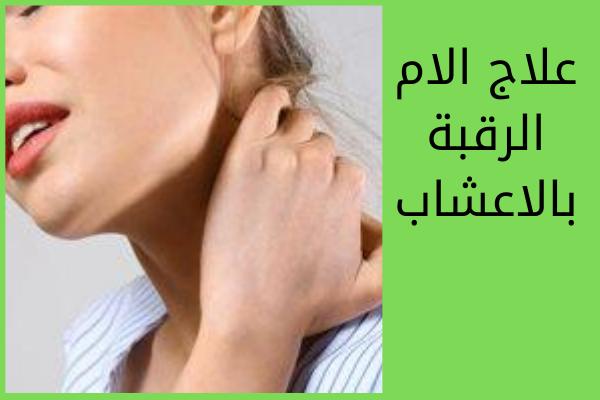 علاج الام الرقبة بالاعشاب بعض الاعشاب تتميز بقدرتها على علاج التهابات وآلام الرقبة لاحتوائه على مادة