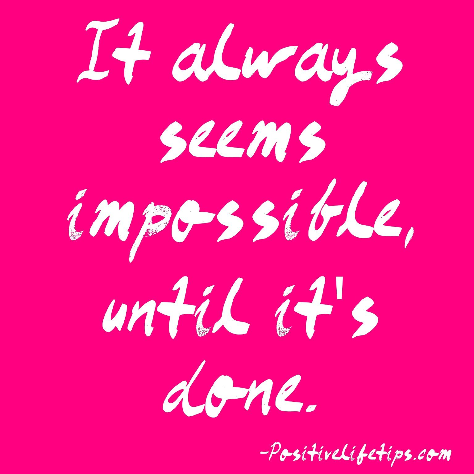 It always seems impossible, until it's done.
