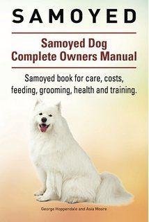 Samoyed Samoyed Dog Complete Owners Manual Samoyed Book For Care