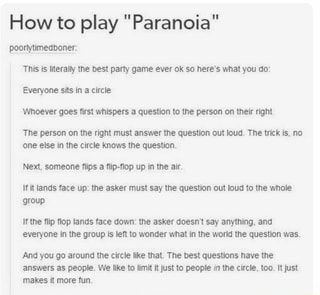 "How to play ""Paranoia"" This is literally the best party game ever ok so here's what you do: SEAS Whoever goes first whispers a question to the person on their right The person on the right must answer the question out loud. The trick is, no one else in the circle knows the question. Next, someone flips a flip-flop up in the air. If it lands face up: the asker must say the question out loud to the whole group If the flip flop lands face down: the asker doesn't say anything, and everyone in the group is left to wonder what in the world the question was. And you go around the circle like that. The best questions have the answers as people. We like to limit it just to people in the circle, too. It just makes it more fun. - iFunny :)"