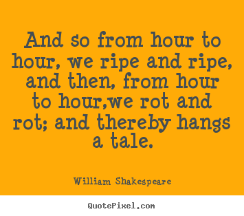 Shakespeare Quotes About Life Endearing William Shakespeare Quotes  And So From Hour To Hour We Ripe And
