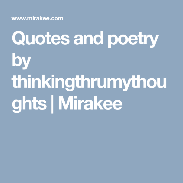 Quotes and poetry by thinkingthrumythoughts | Mirakee ...