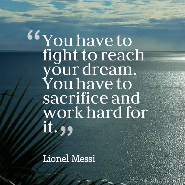 You Have To Fight To Reach Your Dream. You Have To Sacrifice And Work Hard  For It.  Lionel Messi #quotes #Fight #WorkHard #Sacrifice #Dream #You #Hard  ...