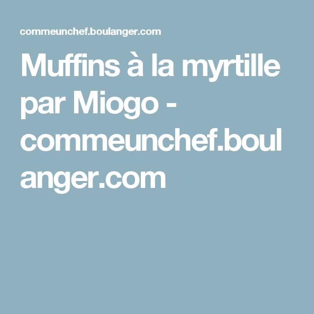 Muffins à la myrtille par Miogo - commeunchef.boulanger.com