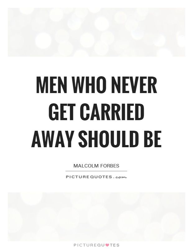 Men who never get carried away should be. Malcolm Forbes quotes on PictureQuotes.com.