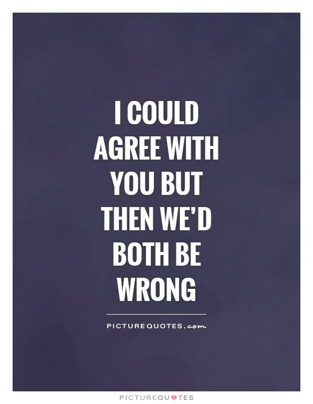 I could agree with you but then we'd both be wrong