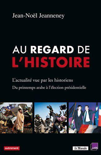Au regard de l'Histoire. L'actualité vue par les historiens, du printemps arabe à l'élection présidentielle - Jean-Noël Jeanneney