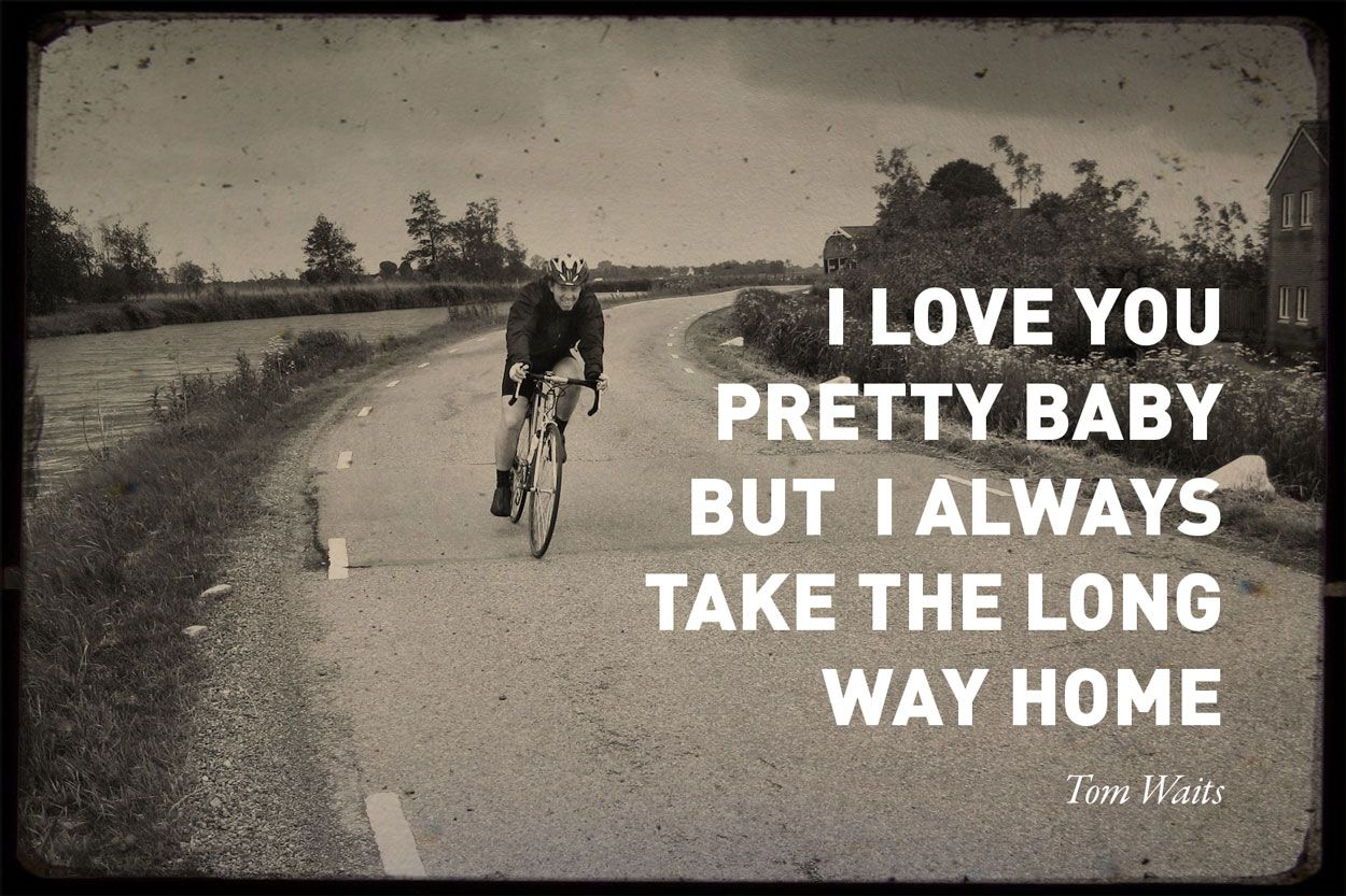 Cycling quote by Tom Waits. 'I always take the long way home'. Created by: http://www.rotterdam-vormgeving.nl