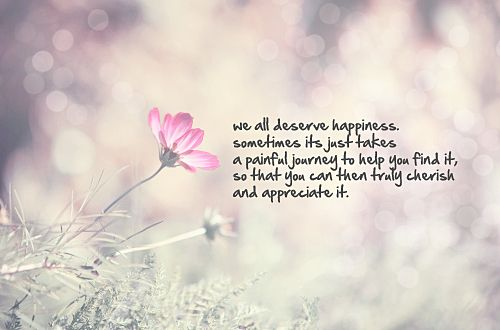 We All Deserve Happiness Sometimes Its Just Takes A Painful