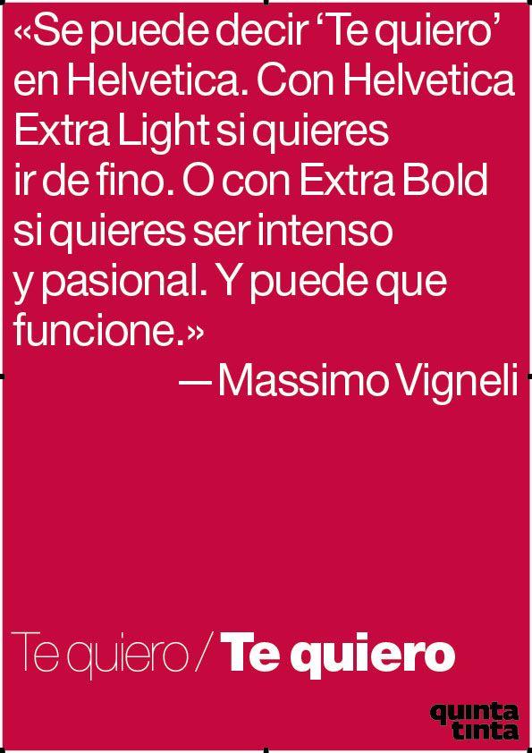 Se puede decir 'Te quiero' en Helvetica. Con Helvetica Extra Light si quieres ir de fino o con Extra Bold si quieres ser intenso y pasional. Y puede que funcione. -Massimo Vigneli- http://idoproyect.com/blog/frases-para-empezar-de-buen-lunes/