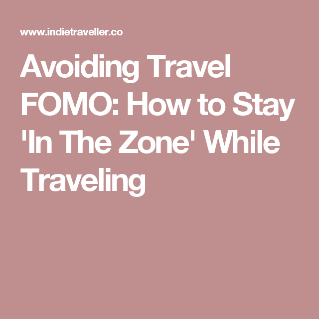 Avoiding Travel FOMO: How to Stay 'In The Zone' While Traveling