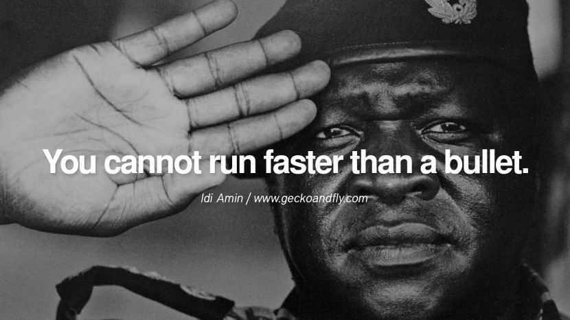 You cannot run faster than a bullet. – Idi Amin 10 Famous Quotes By Some of the World's Worst Dictators